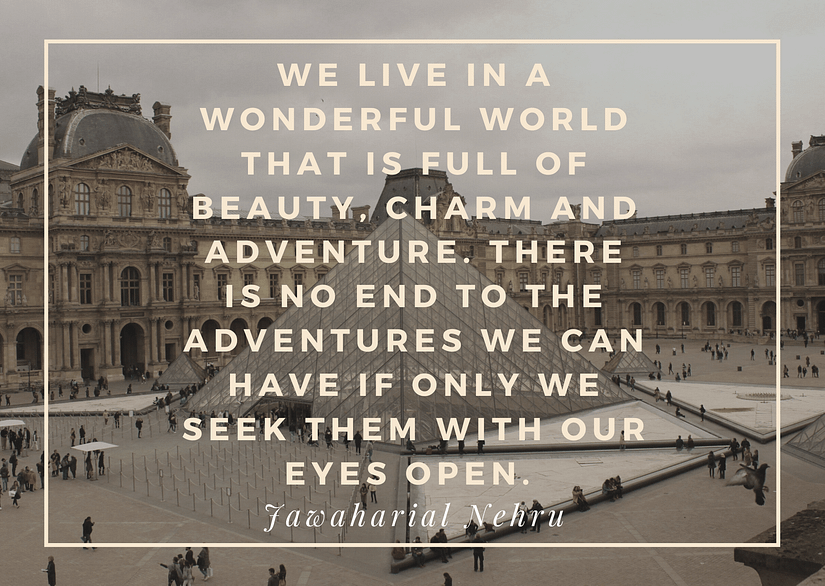We live in a wonderful world that is full of beauty, charm and adventure. There is no end to the adventures we can have if only week them with our eyes open - Jawaharial Nehru