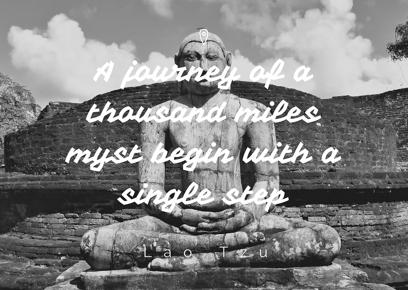 A journey of a thousand miles must begin with a single step - Lao Tzu