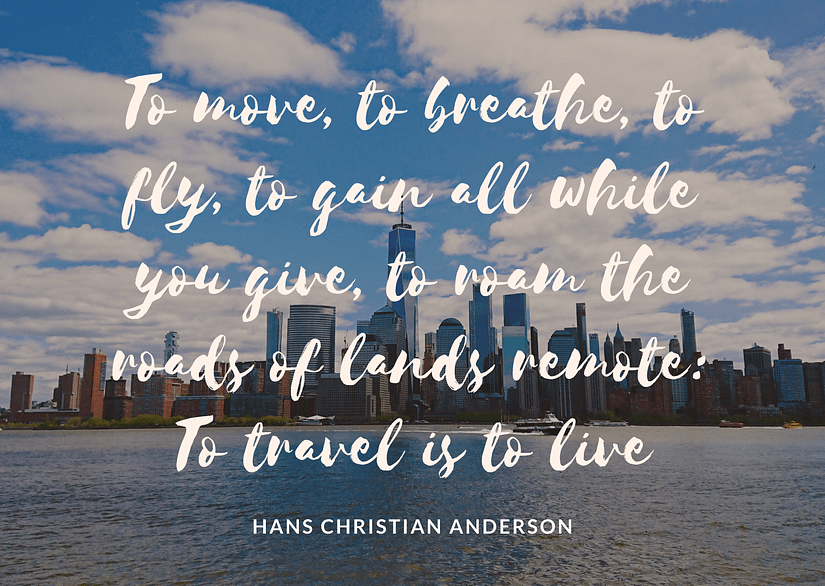 To move, to breath, to fly, to gain all while you give, to roam the roads of lands remote: To travel is to live - Hand Christian Anderson