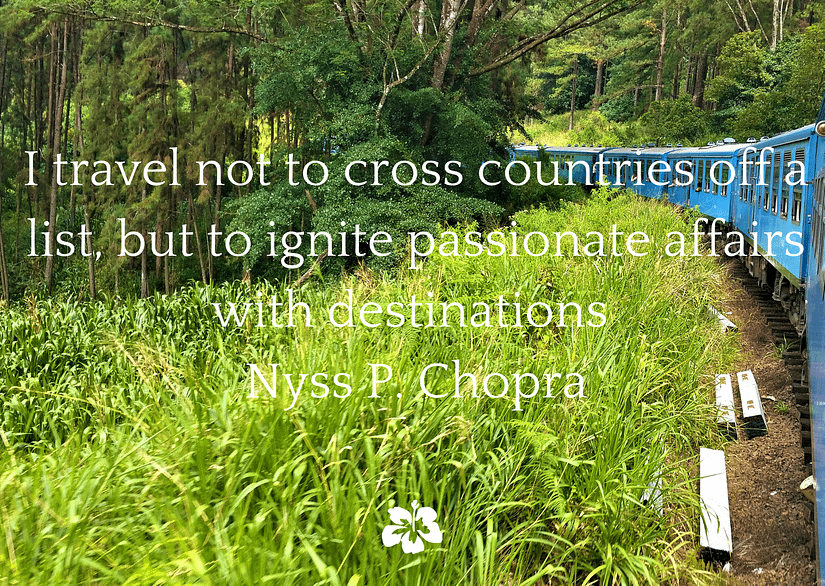 I travel not to cross countries off a list, but to ignite passionate affairs with destinations - Nyss P. Chopra