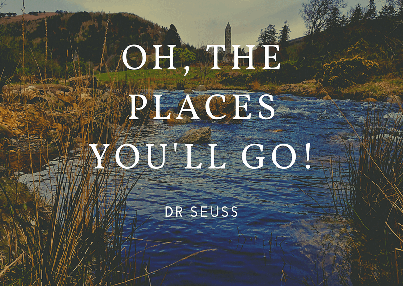 Oh, the places you'll go! - Dr Seuss